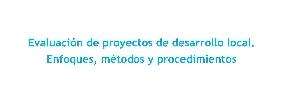 Evaluación de proyectos de desarrollo local. Enfoques, métodos y procedimientos
